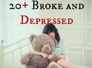 20 broke and depressed